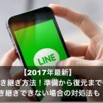 【2017年最新】LINEの引き継ぎ方法!準備から復元まで徹底解説!引き継ぎできない場合の対処法も