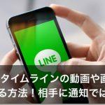 LINEタイムラインの動画や画像を保存する方法!相手に通知でばれる?