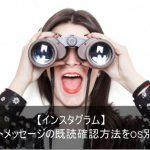 【インスタグラム】ダイレクトメッセージの既読確認方法をOS別比較!
