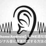 【iPhone/Android】LINE通知音をオリジナル音に変更設定する方法とは?